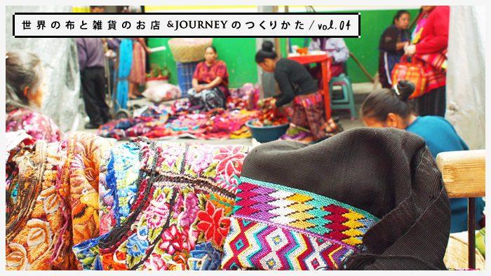 世界の布と雑貨のお店&JOURNEYのつくりかた vol.04|<br />メキシコとグアテマラのおしゃれ着を探しに