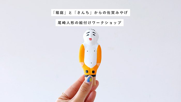 「箱庭」と「さんち」からの佐賀みやげ!『尾崎人形の絵付けワークショップ』を開催します。