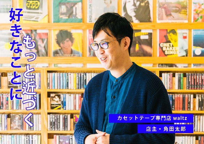 コレクターから専門店店主へ転身。世界的に有名なカセットテープ専門店waltz店主・角田太郎インタビュー。