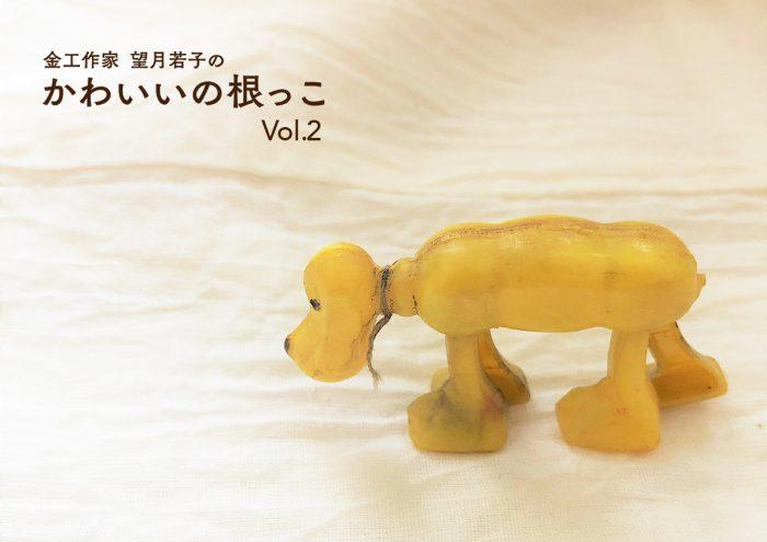 金工作家 望月若子の「かわいいの根っこ」vol.2