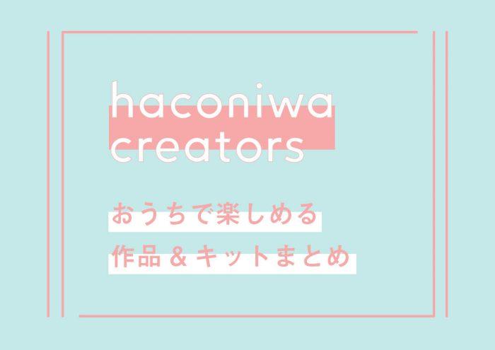 haconiwa creators おうちで楽しめる作品&キットまとめ