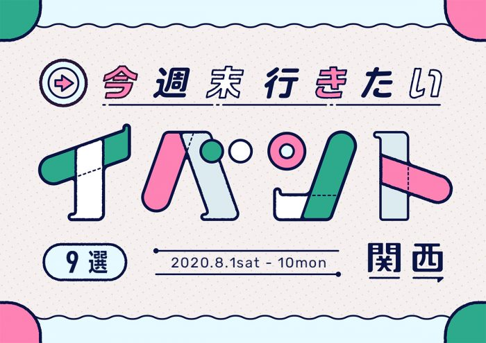 今週末行きたいイベント9選 in 関西 8月1日(土)~8月10日(月・祝)
