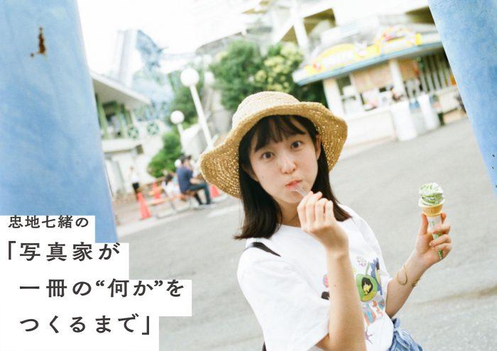 """忠地七緒の「写真家が一冊の""""何か""""をつくるまで」vol.1"""