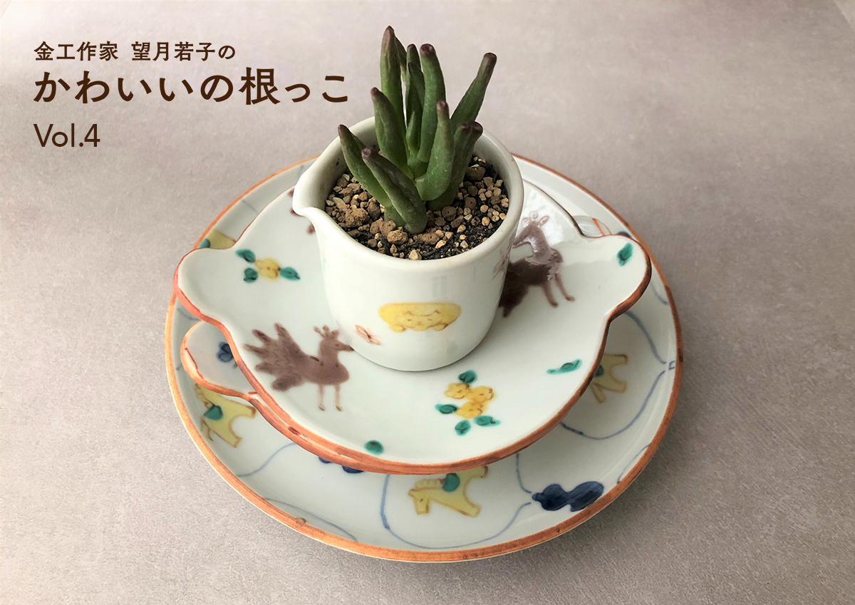 金工作家 望月若子の「かわいいの根っこ」Vol.4