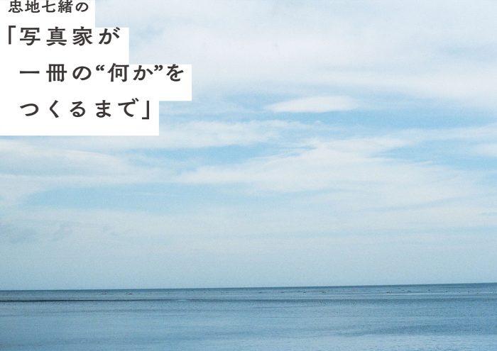 """忠地七緒の「写真家が一冊の""""何か""""をつくるまで」vol.5"""