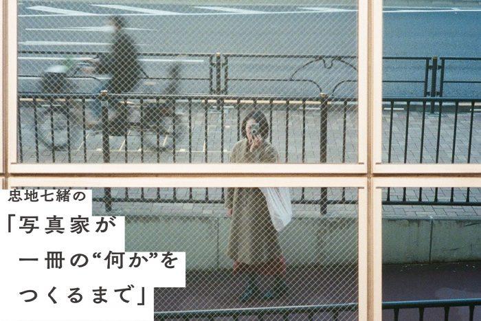 """忠地七緒の「写真家が一冊の""""何か""""をつくるまで」vol.6"""