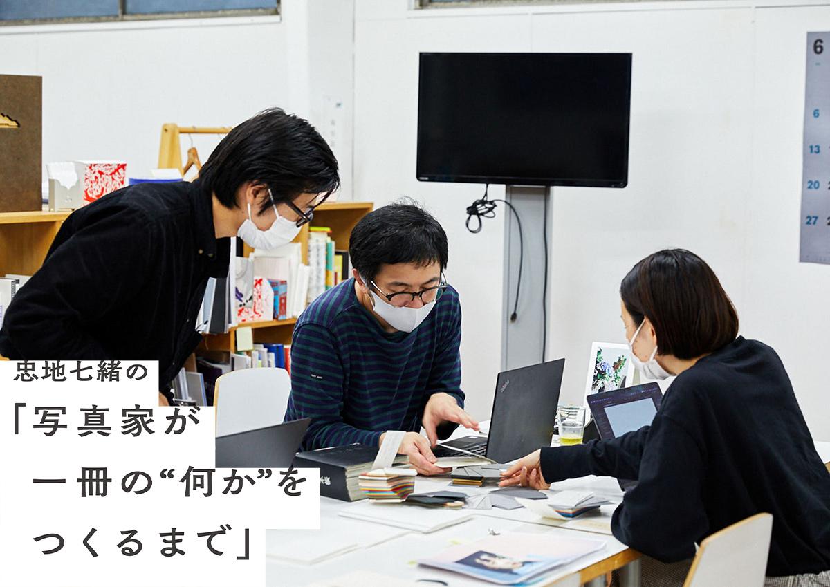 """忠地七緒の「写真家が一冊の""""何か""""をつくるまで」vol.7"""