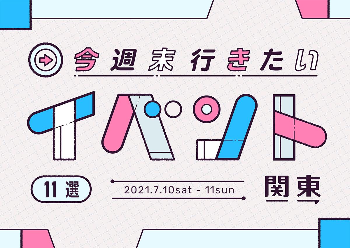 今週末行きたいイベント11選 7月10日(土)~7月11日(日)
